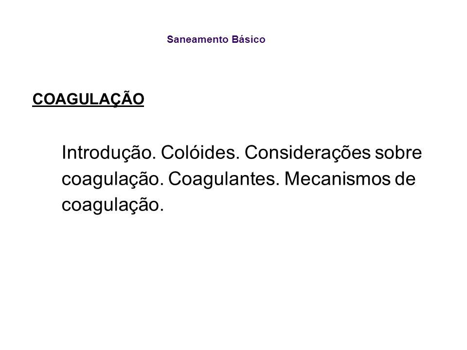 Saneamento Básico Coagulação : Principais coagulantes Cloreto de polialumínio (1 a 4 mg/L) Polímeros orgânicos catiônicos –Tanato/Tanfloc CoagulantesDosagens (mg/L)pH Sulfato de alumínio5 a 1005,0 a 8,0 Sulfato férrico8 a 808,5 a 11,0 Cloreto férrico5 a 705,0 a 11,0 Auxiliares Sílica Polieletrólitos