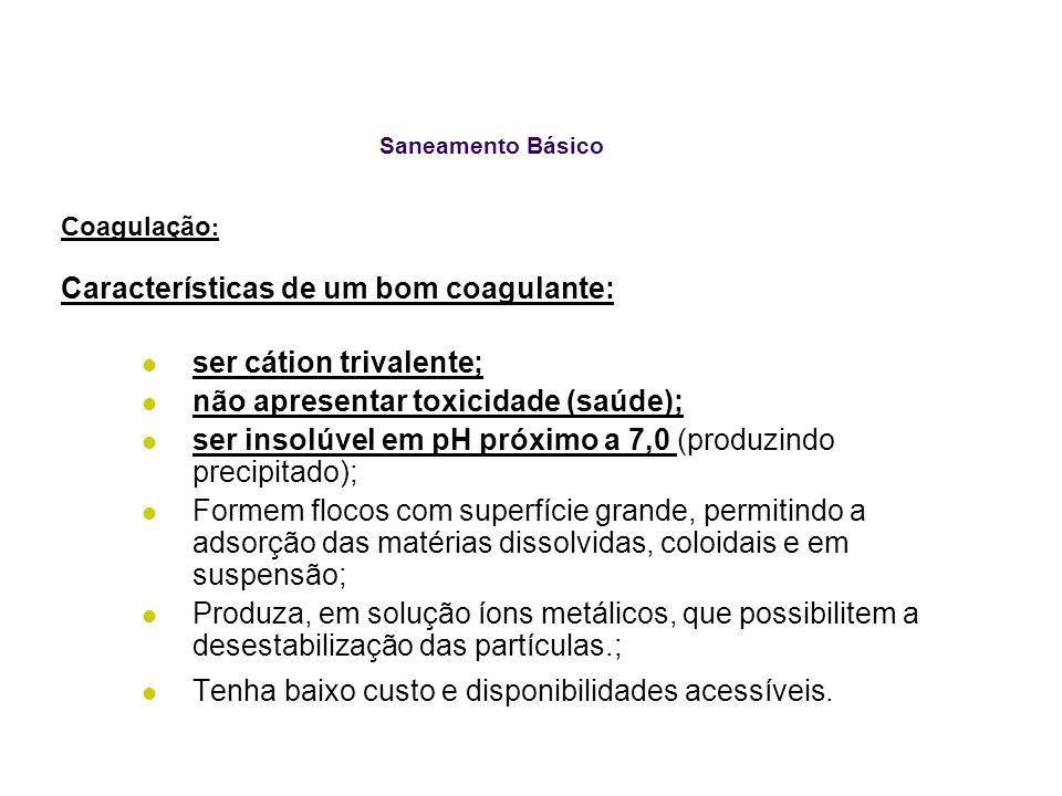 Saneamento Básico Coagulação : Características de um bom coagulante: ser cátion trivalente; não apresentar toxicidade (saúde); ser insolúvel em pH pró