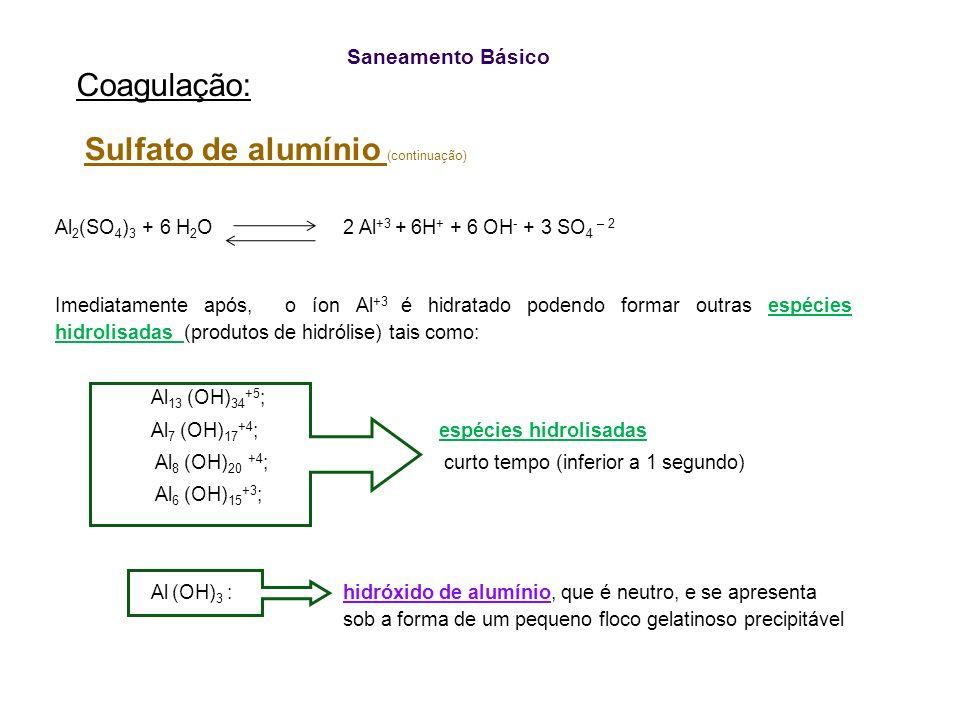 Saneamento Básico Coagulação: Sulfato de alumínio (continuação) Al 2 (SO 4 ) 3 + 6 H 2 O 2 Al +3 + 6H + + 6 OH - + 3 SO 4 – 2 Imediatamente após, o ío