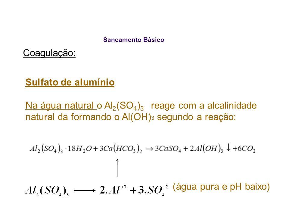 Saneamento Básico Coagulação: Sulfato de alumínio Na água natural o Al 2 (SO 4 ) 3 reage com a alcalinidade natural da formando o Al(OH) 3 segundo a r