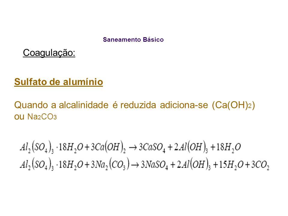 Saneamento Básico Coagulação: Sulfato de alumínio Quando a alcalinidade é reduzida adiciona-se (Ca(OH) 2 ) ou Na 2 CO 3
