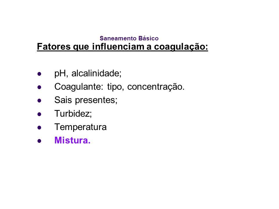 Saneamento Básico Fatores que influenciam a coagulação: pH, alcalinidade; Coagulante: tipo, concentração. Sais presentes; Turbidez; Temperatura Mistur