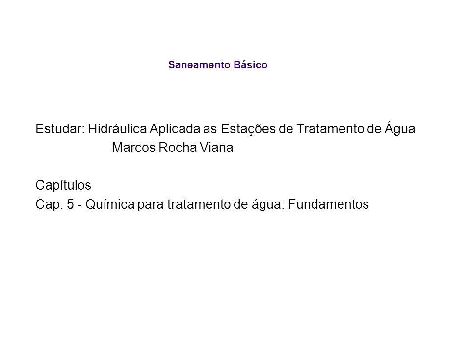 Saneamento Básico Estudar: Hidráulica Aplicada as Estações de Tratamento de Água Marcos Rocha Viana Capítulos Cap. 5 - Química para tratamento de água