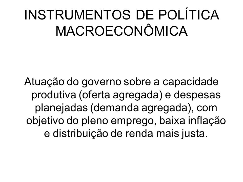 INSTRUMENTOS DE POLÍTICA MACROECONÔMICA Atuação do governo sobre a capacidade produtiva (oferta agregada) e despesas planejadas (demanda agregada), co