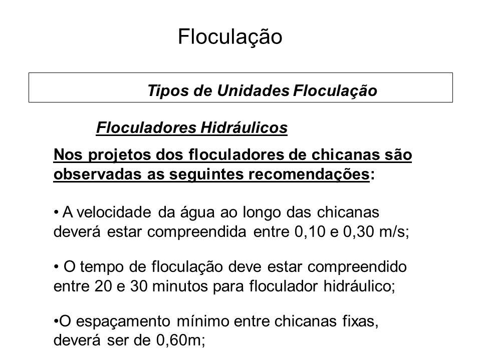 5 Floculação Tipos de Unidades Floculação Floculadores Hidráulicos Nos projetos dos floculadores de chicanas são observadas as seguintes recomendações: A velocidade da água ao longo das chicanas deverá estar compreendida entre 0,10 e 0,30 m/s; O tempo de floculação deve estar compreendido entre 20 e 30 minutos para floculador hidráulico; O espaçamento mínimo entre chicanas fixas, deverá ser de 0,60m;