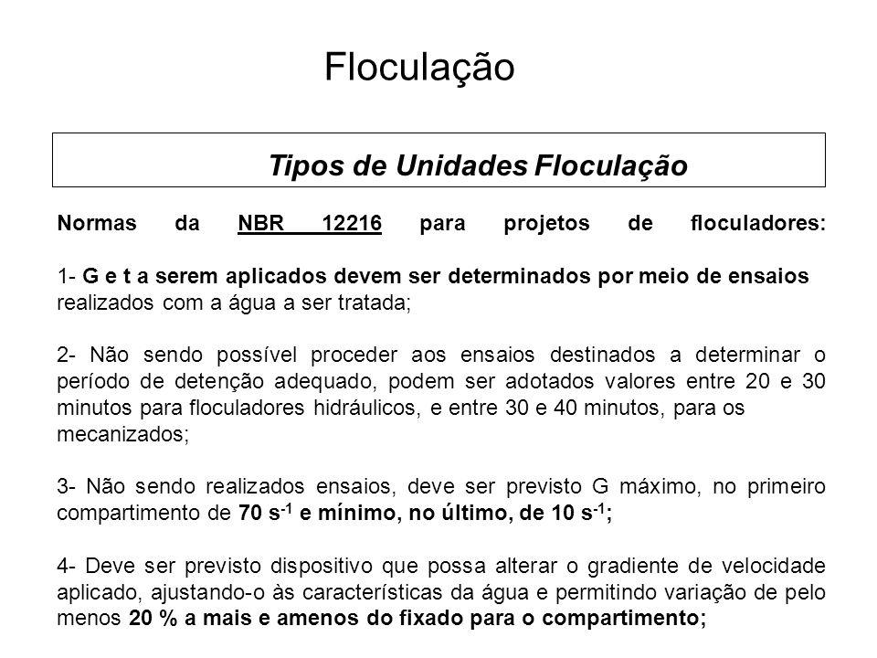 5 Floculação Tipos de Unidades Floculação Normas da NBR 12216 para projetos de floculadores: 1- G e t a serem aplicados devem ser determinados por meio de ensaios realizados com a água a ser tratada; 2- Não sendo possível proceder aos ensaios destinados a determinar o período de detenção adequado, podem ser adotados valores entre 20 e 30 minutos para floculadores hidráulicos, e entre 30 e 40 minutos, para os mecanizados; 3- Não sendo realizados ensaios, deve ser previsto G máximo, no primeiro compartimento de 70 s -1 e mínimo, no último, de 10 s -1 ; 4- Deve ser previsto dispositivo que possa alterar o gradiente de velocidade aplicado, ajustando-o às características da água e permitindo variação de pelo menos 20 % a mais e amenos do fixado para o compartimento;