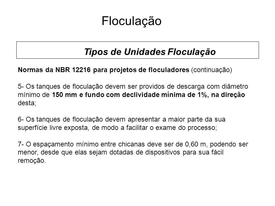 5 Floculação Tipos de Unidades Floculação Normas da NBR 12216 para projetos de floculadores (continuação) 5- Os tanques de floculação devem ser providos de descarga com diâmetro mínimo de 150 mm e fundo com declividade mínima de 1%, na direção desta; 6- Os tanques de floculação devem apresentar a maior parte da sua superfície livre exposta, de modo a facilitar o exame do processo; 7- O espaçamento mínimo entre chicanas deve ser de 0,60 m, podendo ser menor, desde que elas sejam dotadas de dispositivos para sua fácil remoção.