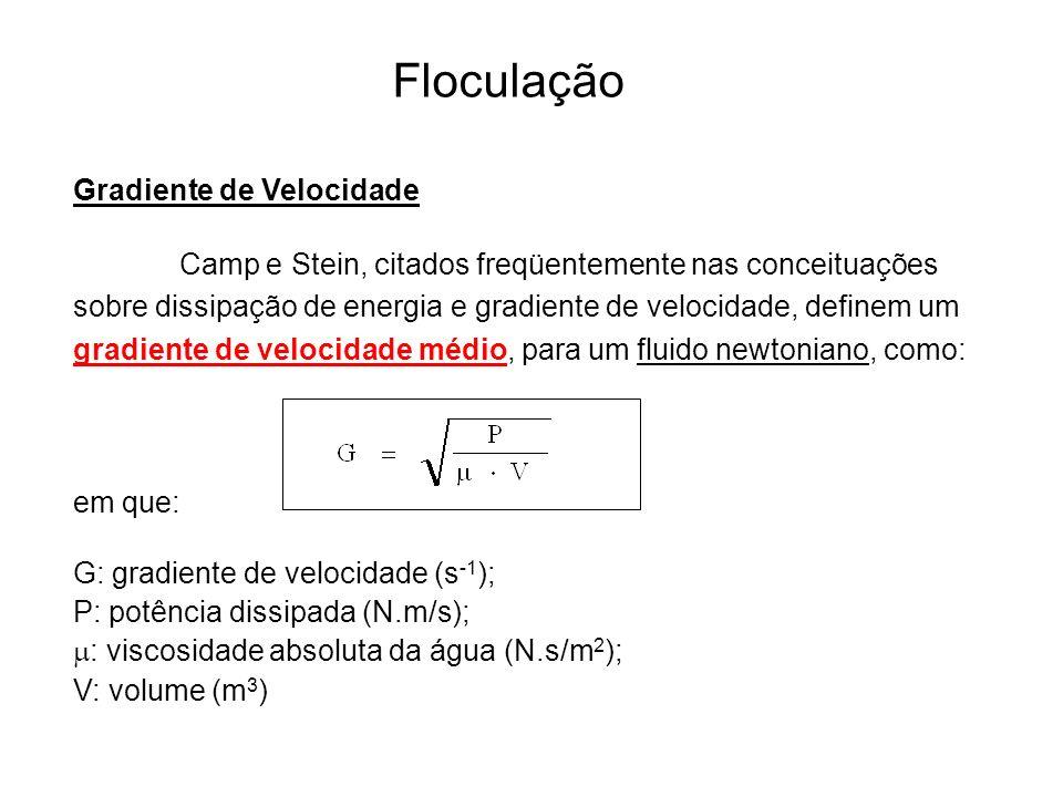 5 Floculação Gradiente de Velocidade Camp e Stein, citados freqüentemente nas conceituações sobre dissipação de energia e gradiente de velocidade, definem um gradiente de velocidade médio, para um fluido newtoniano, como: em que: G: gradiente de velocidade (s -1 ); P: potência dissipada (N.m/s); : viscosidade absoluta da água (N.s/m 2 ); V: volume (m 3 )