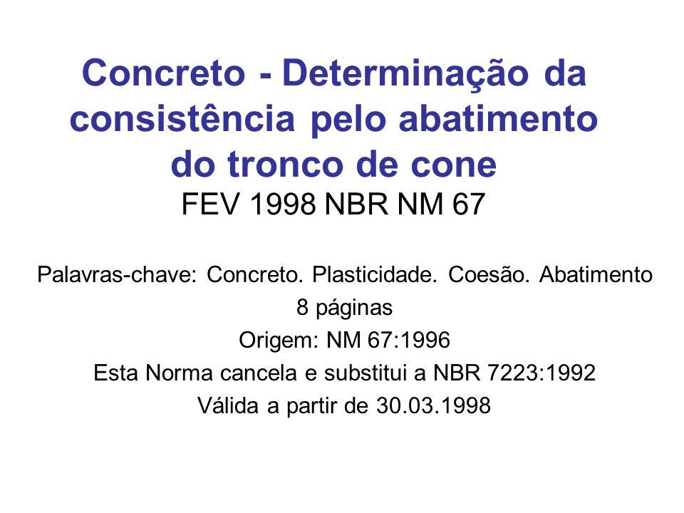 Concreto - Determinação da consistência pelo abatimento do tronco de cone FEV 1998 NBR NM 67 Palavras-chave: Concreto. Plasticidade. Coesão. Abatiment