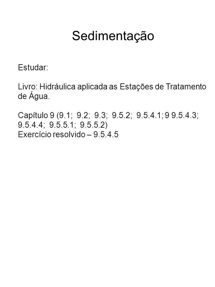 Sedimentação Estudar: Livro: Hidráulica aplicada as Estações de Tratamento de Água. Capítulo 9 (9.1; 9.2; 9.3; 9.5.2; 9.5.4.1; 9 9.5.4.3; 9.5.4.4; 9.5