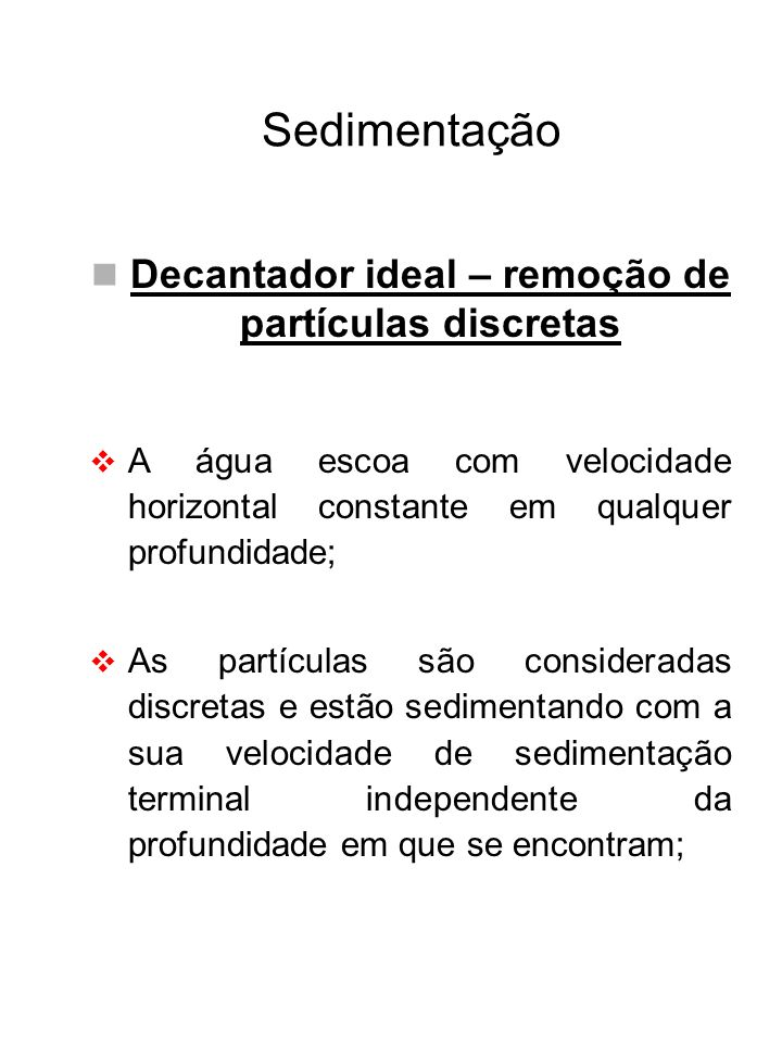 Sedimentação Decantador ideal – remoção de partículas discretas O escoamento é contínuo e não turbulento; Não há ressuspensão das partículas depositadas no fundo; O decantador é um tanque ideal, isto é, a sedimentação ocorre sem quaisquer interferências externas ao fenômeno.