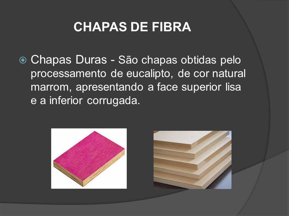 CHAPAS DE FIBRA Chapas Duras - São chapas obtidas pelo processamento de eucalipto, de cor natural marrom, apresentando a face superior lisa e a inferi
