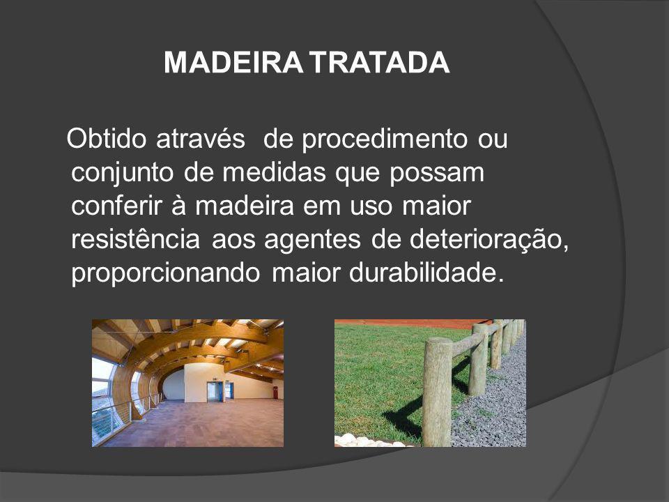 MADEIRA TRATADA Obtido através de procedimento ou conjunto de medidas que possam conferir à madeira em uso maior resistência aos agentes de deterioraç
