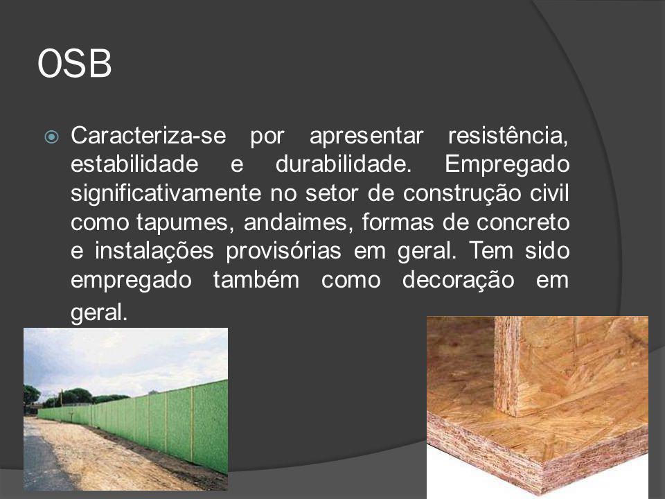OSB Caracteriza-se por apresentar resistência, estabilidade e durabilidade. Empregado significativamente no setor de construção civil como tapumes, an