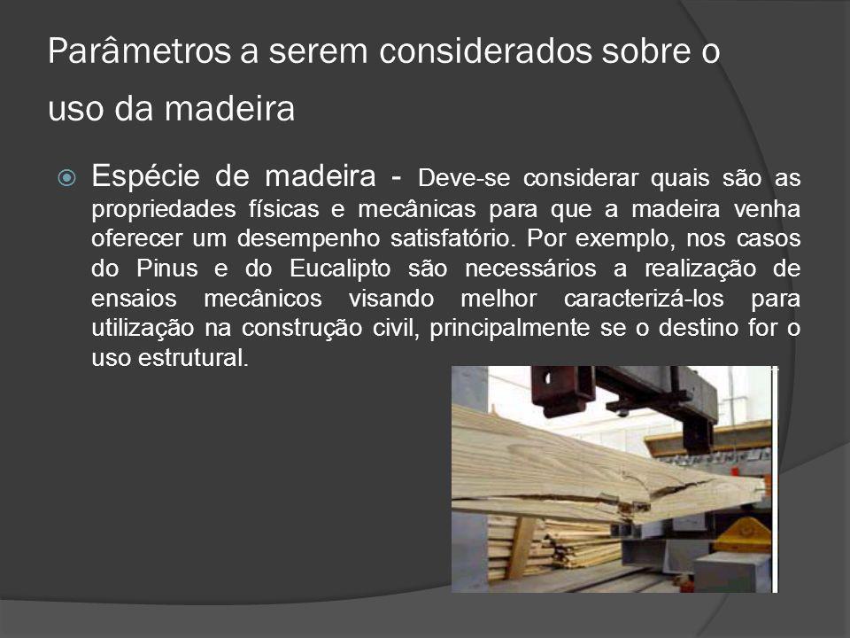Parâmetros a serem considerados sobre o uso da madeira Espécie de madeira - Deve-se considerar quais são as propriedades físicas e mecânicas para que