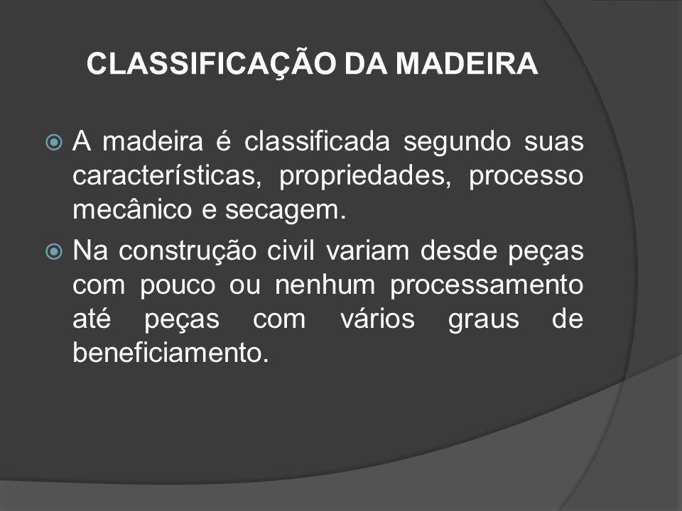 CLASSIFICAÇÃO DA MADEIRA A madeira é classificada segundo suas características, propriedades, processo mecânico e secagem. Na construção civil variam
