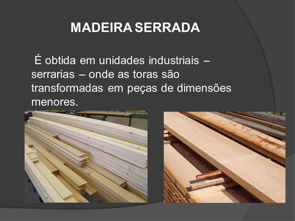 MADEIRA SERRADA É obtida em unidades industriais – serrarias – onde as toras são transformadas em peças de dimensões menores.