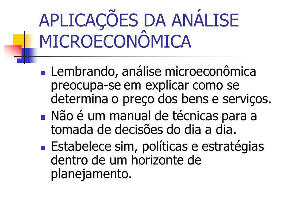 APLICAÇÕES DA ANÁLISE MICROECONÔMICA Lembrando, análise microeconômica preocupa-se em explicar como se determina o preço dos bens e serviços. Não é um
