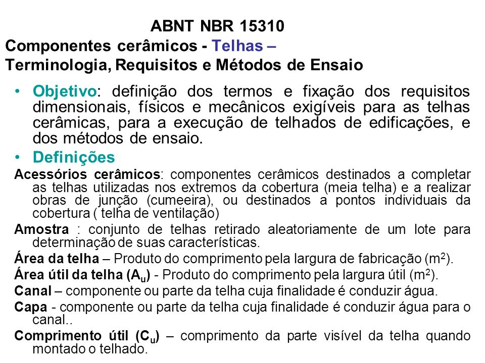 ABNT NBR 15310 Componentes cerâmicos - Telhas – Terminologia, Requisitos e Métodos de Ensaio Objetivo: definição dos termos e fixação dos requisitos d
