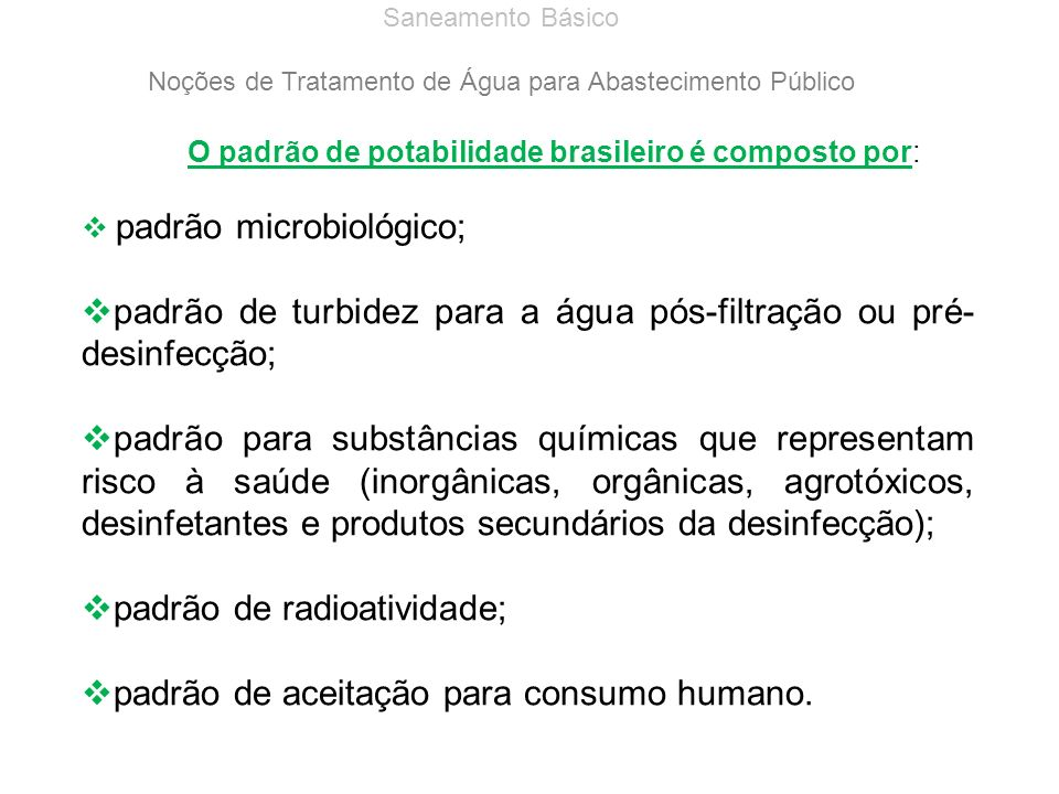 Saneamento Básico Noções de Tratamento de Água para Abastecimento Público O padrão de potabilidade brasileiro é composto por: padrão microbiológico; p