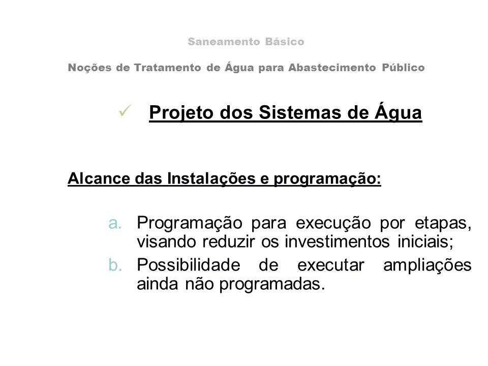 Projeto dos Sistemas de Água Alcance das Instalações e programação: a.Programação para execução por etapas, visando reduzir os investimentos iniciais; b.Possibilidade de executar ampliações ainda não programadas.