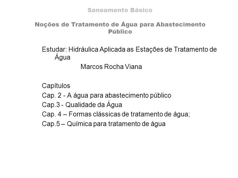 Estudar: Hidráulica Aplicada as Estações de Tratamento de Água Marcos Rocha Viana Capítulos Cap. 2 - A água para abastecimento público Cap.3 - Qualida