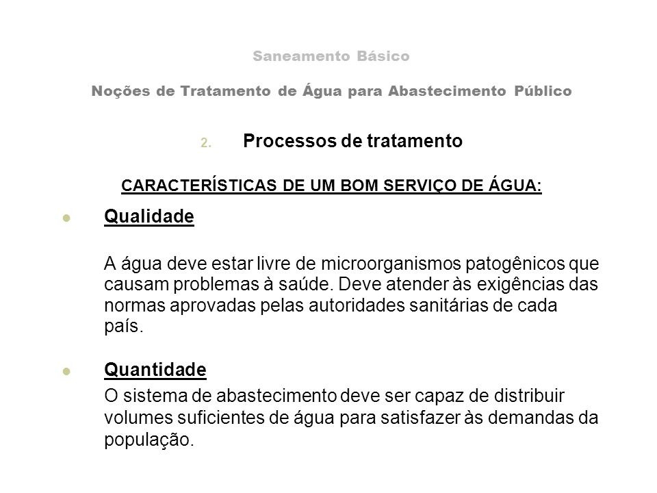 Saneamento Básico Noções de Tratamento de Água para Abastecimento Público 2. Processos de tratamento CARACTERÍSTICAS DE UM BOM SERVIÇO DE ÁGUA: Qualid
