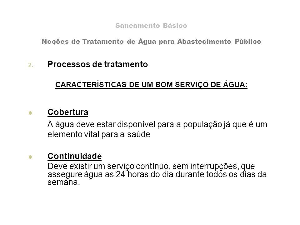 Saneamento Básico Noções de Tratamento de Água para Abastecimento Público 2. Processos de tratamento CARACTERÍSTICAS DE UM BOM SERVIÇO DE ÁGUA: Cobert