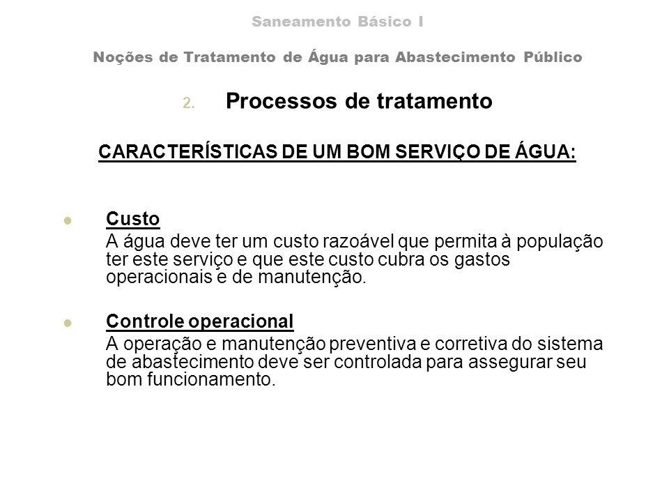 Saneamento Básico I Noções de Tratamento de Água para Abastecimento Público 2. Processos de tratamento CARACTERÍSTICAS DE UM BOM SERVIÇO DE ÁGUA: Cust