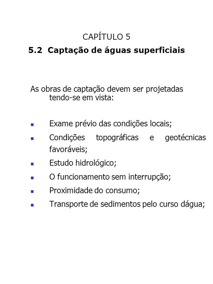 CAPÍTULO 5 5.2 Captação de águas superficiais As obras de captação devem ser projetadas tendo-se em vista: Exame prévio das condições locais; Condiçõe