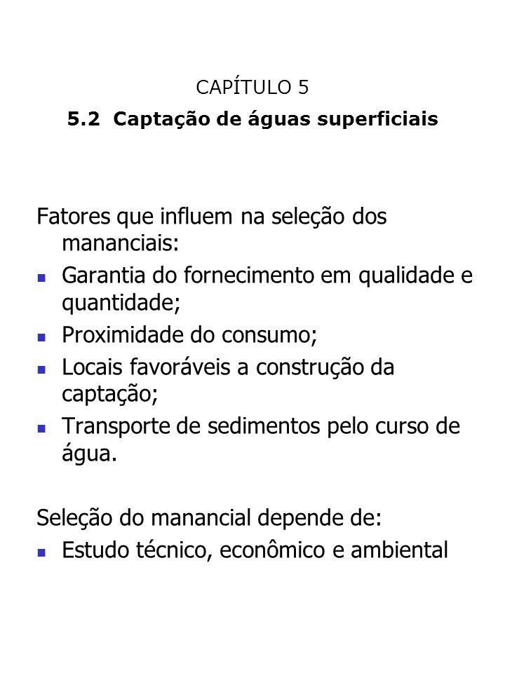 CAPÍTULO 5 5.2 Captação de águas superficiais Fatores que influem na seleção dos mananciais: Garantia do fornecimento em qualidade e quantidade; Proxi