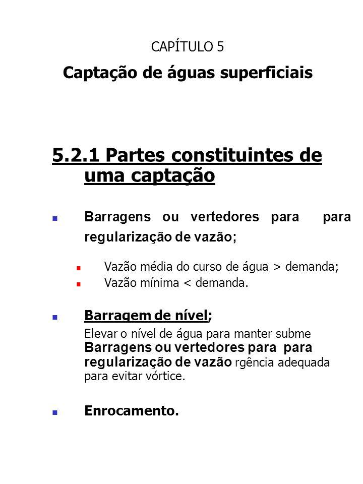 CAPÍTULO 5 Captação de águas superficiais 5.2.1 Partes constituintes de uma captação Barragens ou vertedores para para regularização de vazão; Vazão m