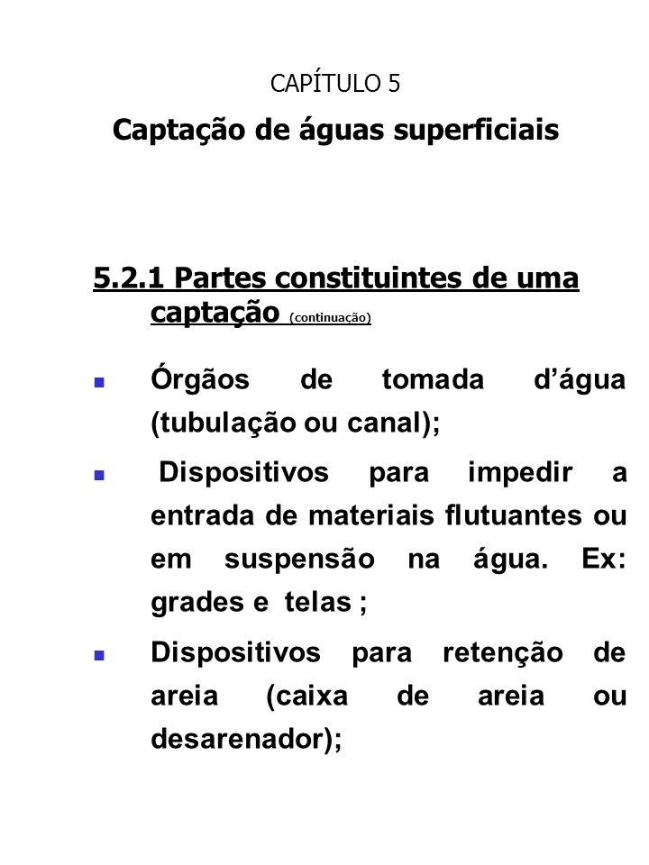 CAPÍTULO 5 Captação de águas superficiais 5.2.1 Partes constituintes de uma captação (continuação) Órgãos de tomada dágua (tubulação ou canal); Dispos