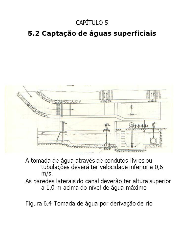 CAPÍTULO 5 5.2 Captação de águas superficiais A tomada de água através de condutos livres ou tubulações deverá ter velocidade inferior a 0,6 m/s. As p