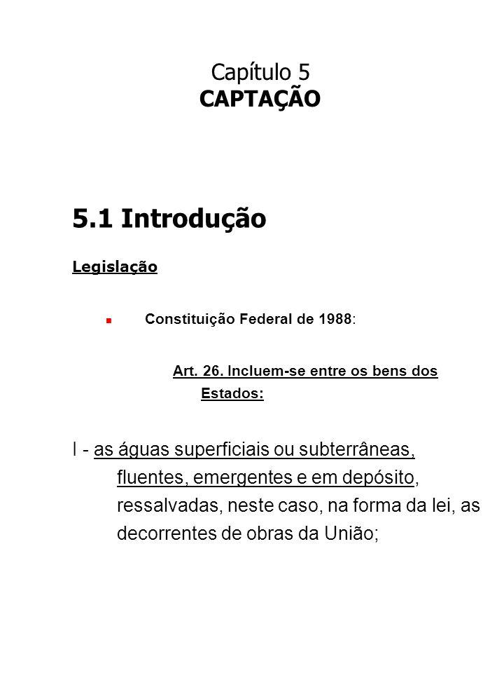 Capítulo 5 CAPTAÇÃO 5.1 Introdução Legislação Constituição Federal de 1988: Art. 26. Incluem-se entre os bens dos Estados: I - as águas superficiais o