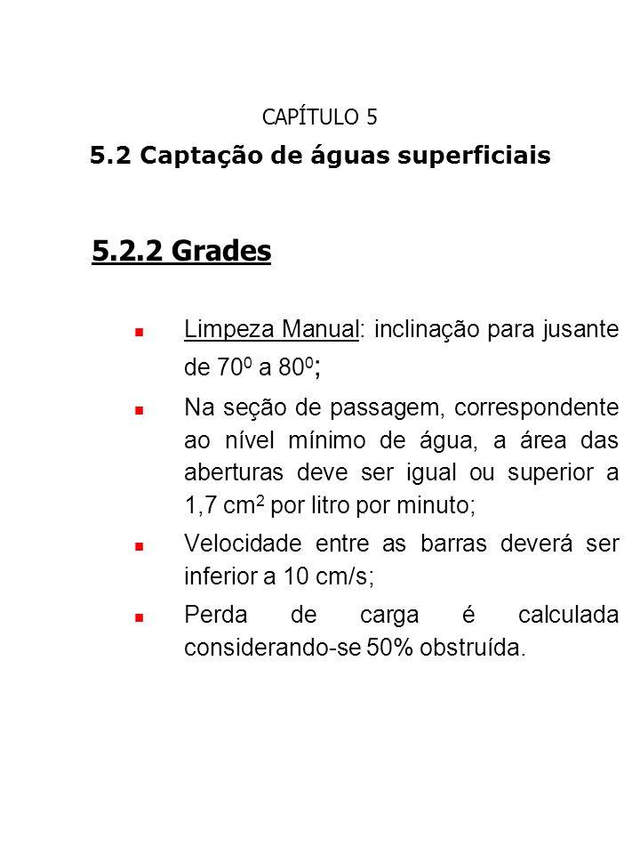 CAPÍTULO 5 5.2 Captação de águas superficiais 5.2.2 Grades Limpeza Manual: inclinação para jusante de 70 0 a 80 0 ; Na seção de passagem, corresponden