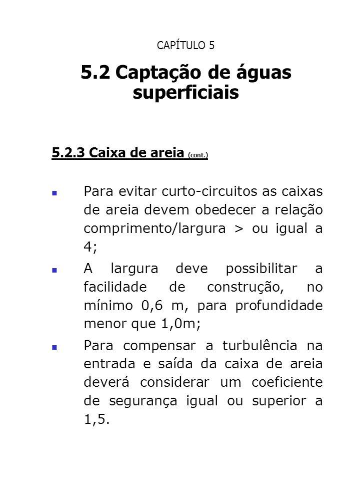 CAPÍTULO 5 5.2 Captação de águas superficiais 5.2.3 Caixa de areia (cont.) Para evitar curto-circuitos as caixas de areia devem obedecer a relação com
