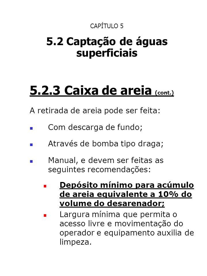 CAPÍTULO 5 5.2 Captação de águas superficiais 5.2.3 Caixa de areia (cont.) A retirada de areia pode ser feita: Com descarga de fundo; Através de bomba