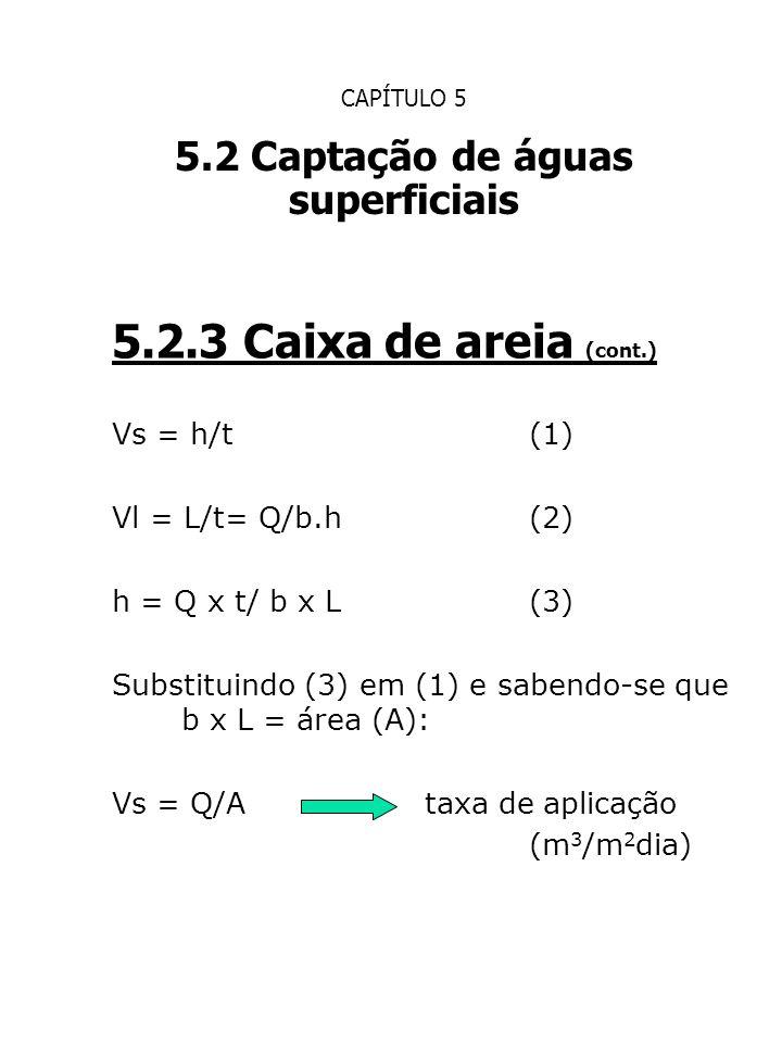 CAPÍTULO 5 5.2 Captação de águas superficiais 5.2.3 Caixa de areia (cont.) Vs = h/t(1) Vl = L/t= Q/b.h(2) h = Q x t/ b x L(3) Substituindo (3) em (1)