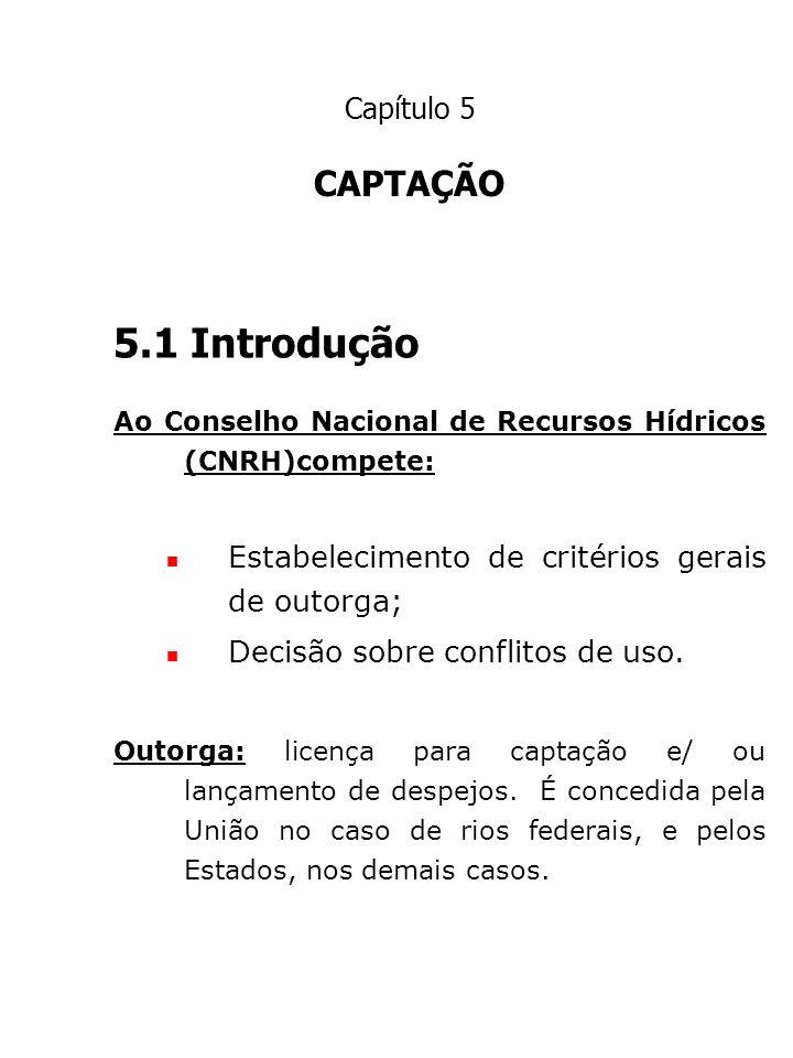 Capítulo 5 CAPTAÇÃO 5.1 Introdução Ao Conselho Nacional de Recursos Hídricos (CNRH)compete: Estabelecimento de critérios gerais de outorga; Decisão so