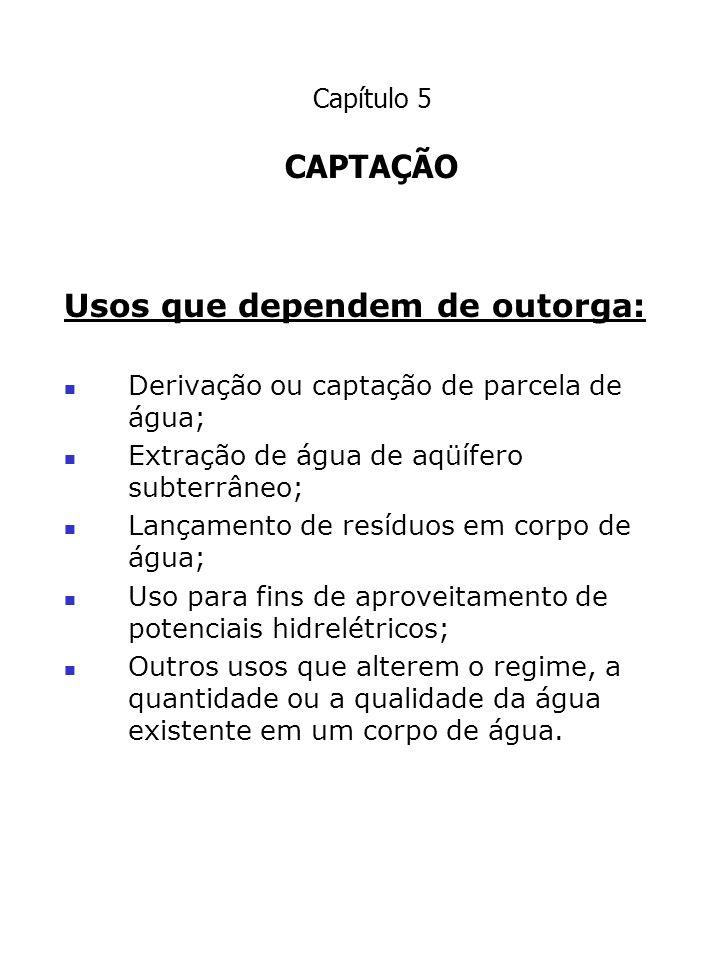 Capítulo 5 CAPTAÇÃO Usos que dependem de outorga: Derivação ou captação de parcela de água; Extração de água de aqüífero subterrâneo; Lançamento de re