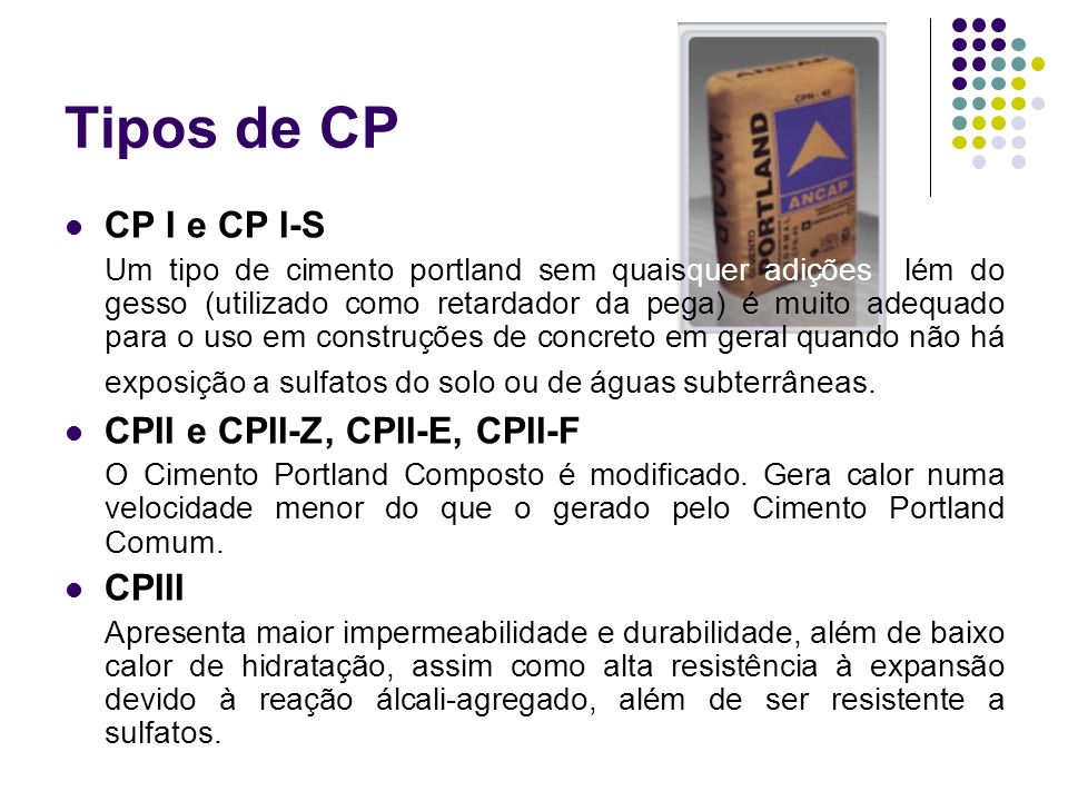 Tipos de CP CP I e CP I-S Um tipo de cimento portland sem quaisquer adições além do gesso (utilizado como retardador da pega) é muito adequado para o
