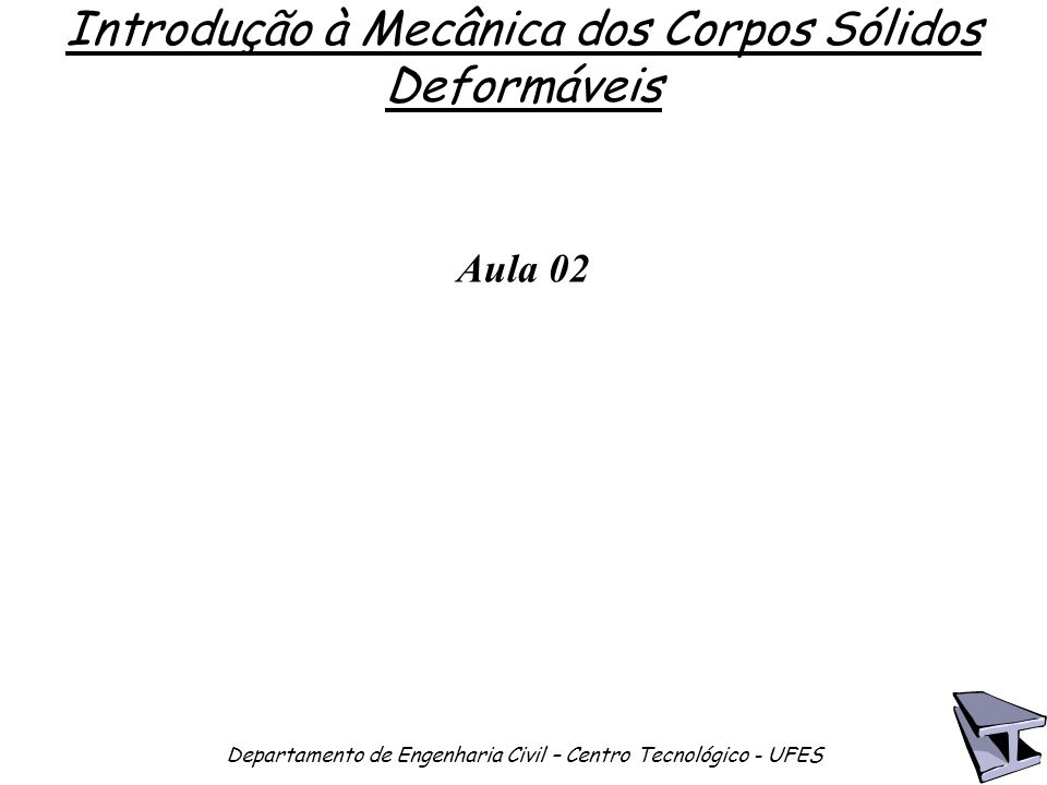 Introdução à Mecânica dos Corpos Sólidos Deformáveis Departamento de Engenharia Civil – Centro Tecnológico - UFES Aula 02