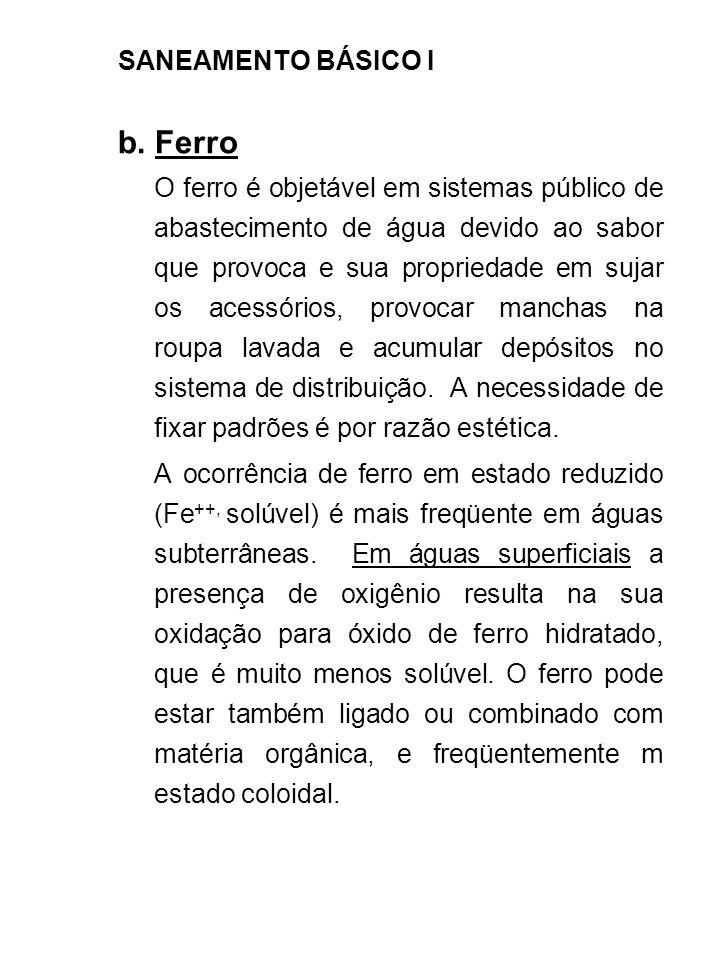 SANEAMENTO BÁSICO I b. Ferro O ferro é objetável em sistemas público de abastecimento de água devido ao sabor que provoca e sua propriedade em sujar o