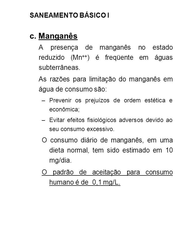 SANEAMENTO BÁSICO I c. Manganês A presença de manganês no estado reduzido (Mn ++ ) é freqüente em águas subterrâneas. As razões para limitação do mang