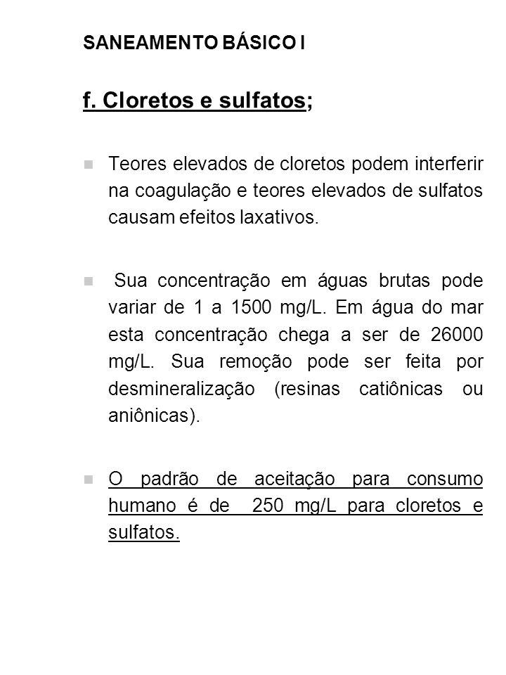 SANEAMENTO BÁSICO I f. Cloretos e sulfatos; Teores elevados de cloretos podem interferir na coagulação e teores elevados de sulfatos causam efeitos la