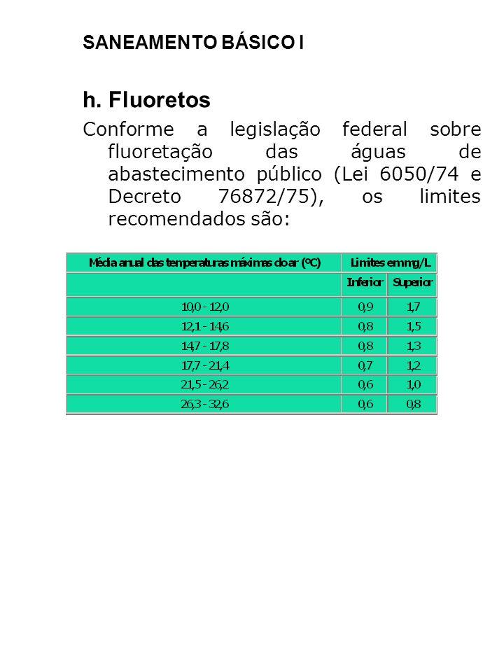 SANEAMENTO BÁSICO I h. Fluoretos Conforme a legislação federal sobre fluoretação das águas de abastecimento público (Lei 6050/74 e Decreto 76872/75),