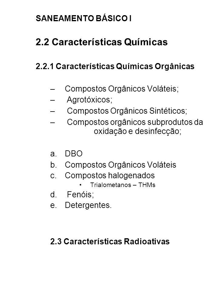 SANEAMENTO BÁSICO I 2.2 Características Químicas 2.2.1 Características Químicas Orgânicas –Compostos Orgânicos Voláteis; – Agrotóxicos; – Compostos Or