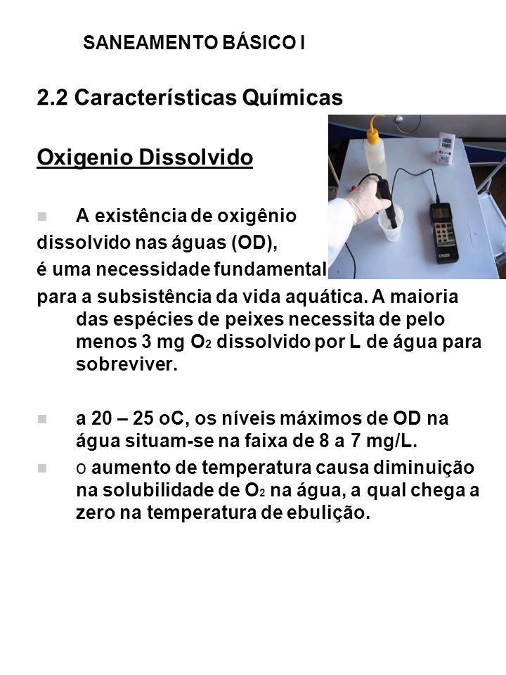 SANEAMENTO BÁSICO I 2.2 Características Químicas Oxigenio Dissolvido A existência de oxigênio dissolvido nas águas (OD), é uma necessidade fundamental