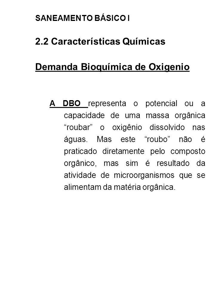 SANEAMENTO BÁSICO I 2.2 Características Químicas Demanda Bioquímica de Oxigenio A DBO representa o potencial ou a capacidade de uma massa orgânica rou